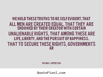Life sayings - We hold these truths to be self-evident, that all men are..
