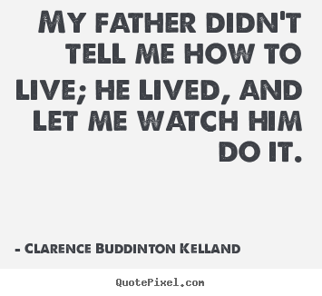 Life quotes - My father didn't tell me how to live; he lived, and let..