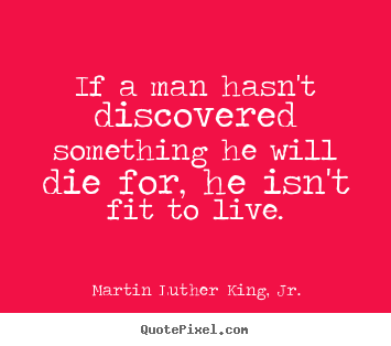 Martin Luther King, Jr. picture quotes - If a man hasn't discovered something he will die for,.. - Life quotes