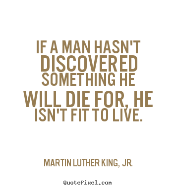 Quote about life - If a man hasn't discovered something he will die for,..