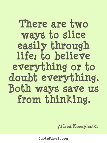 Life quotes - There are two ways to slice easily through life;..