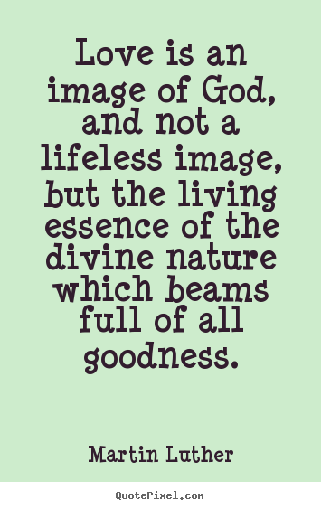 Life quotes - Love is an image of god, and not a lifeless image, but..