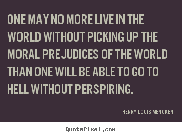 Life quote - One may no more live in the world without..