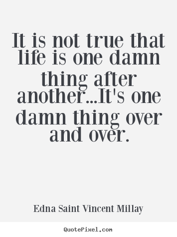 Edna Saint Vincent Millay picture quotes - It is not true that life is one damn thing.. - Life sayings