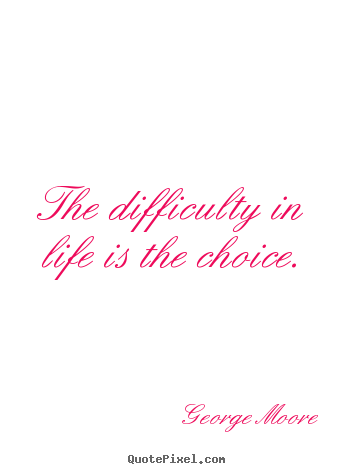 Make custom picture quotes about life - The difficulty in life is the choice.