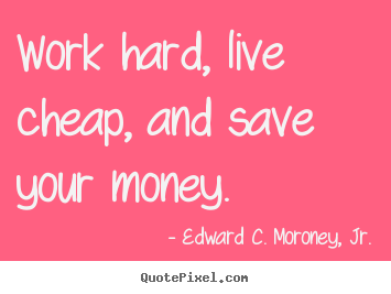 Quotes about life - Work hard, live cheap, and save your money.