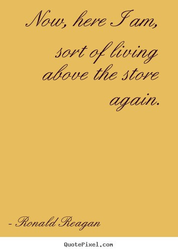 Now, here i am, sort of living above the store.. Ronald Reagan greatest life quotes