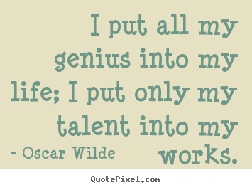 Life quote - I put all my genius into my life; i put only my talent into..