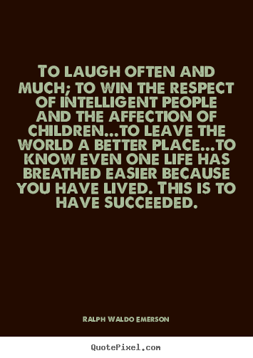 Sayings about life - To laugh often and much; to win the respect of intelligent..