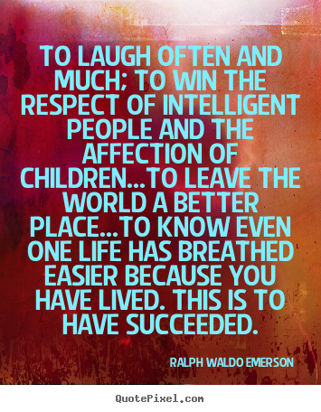 Quotes about life - To laugh often and much; to win the respect of..