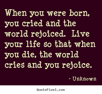 Create custom picture quotes about life - When you were born, you cried and the world..