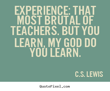 Life quotes - Experience: that most brutal of teachers. but you learn,..