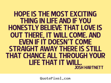 Create custom picture quotes about life - Hope is the most exciting thing in life and if you honestly..