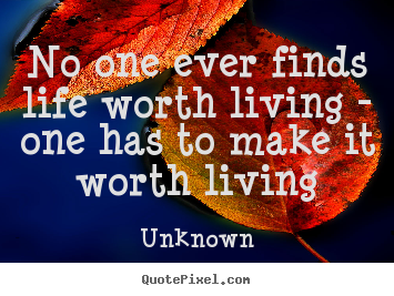 No one ever finds life worth living - one has.. Unknown good life quotes