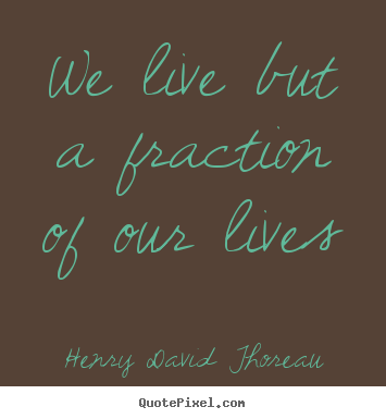 Life quote - We live but a fraction of our lives