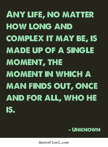 Any life, no matter how long and complex it may be, is made up.. Unknown greatest life quote