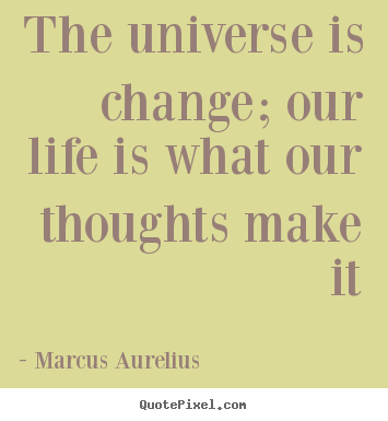 Create custom picture quotes about life - The universe is change; our life is what our thoughts..