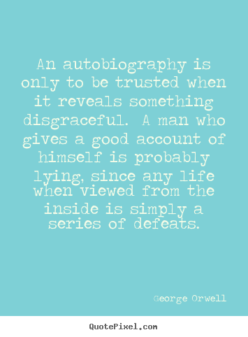 Life quotes - An autobiography is only to be trusted when it reveals..