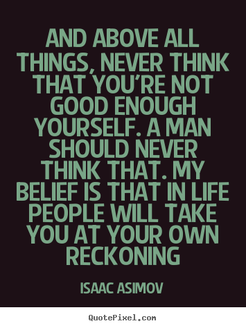 Quotes about life - And above all things, never think that you're not good enough yourself...