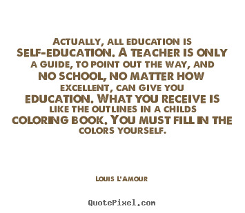 Actually, all education is self-education. a.. Louis L'Amour  life sayings