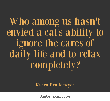 Quotes about life - Who among us hasn't envied a cat's ability to ignore the cares..