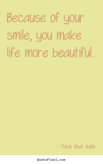 Because of your smile, you make life more beautiful. Thich Nhat Hanh greatest life quotes