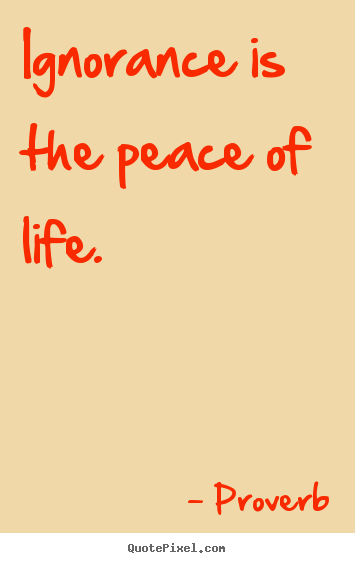 Quote about life - Ignorance is the peace of life.