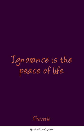 Quotes about life - Ignorance is the peace of life.