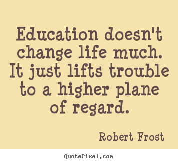 Make picture quotes about life - Education doesn't change life much. it just lifts trouble..