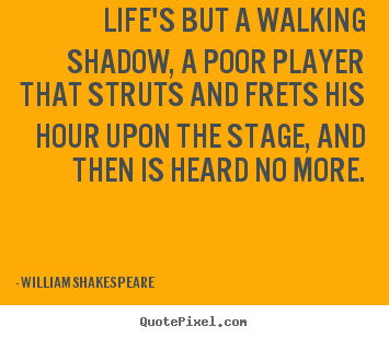 Life quote - Life's but a walking shadow, a poor player that struts..
