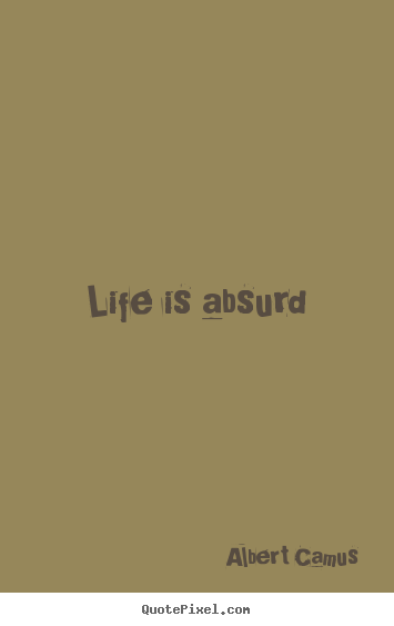 Life is absurd Albert Camus good life quotes