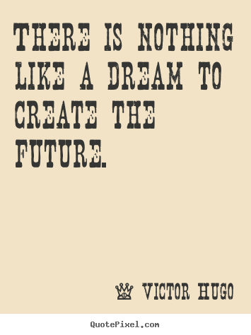 Quotes about life - There is nothing like a dream to create the future.