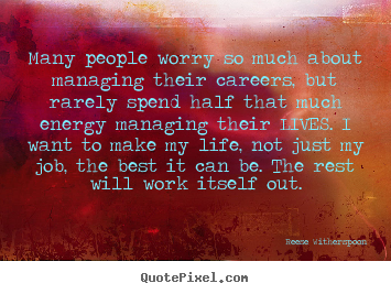 Life quotes - Many people worry so much about managing their careers,..