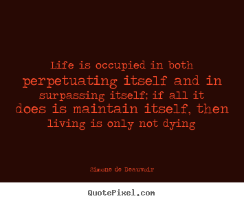 Simone De Beauvoir picture quote - Life is occupied in both perpetuating itself and.. - Life quote