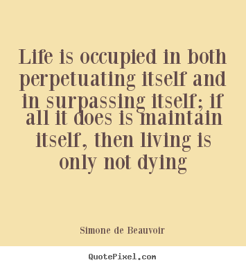 Simone De Beauvoir picture quotes - Life is occupied in both perpetuating itself and in surpassing.. - Life quote