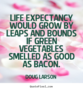 Make personalized photo quotes about life - Life expectancy would grow by leaps and bounds if green vegetables..