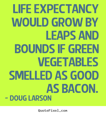 Life quotes - Life expectancy would grow by leaps and bounds if green..