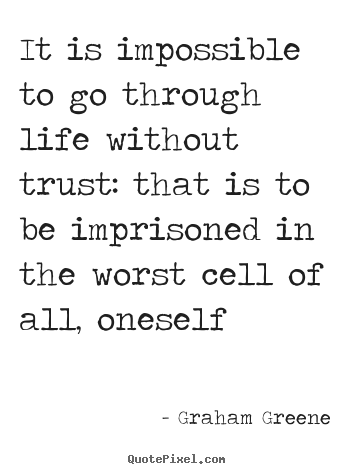 Graham Greene picture quotes - It is impossible to go through life without trust: that is to be.. - Life quotes