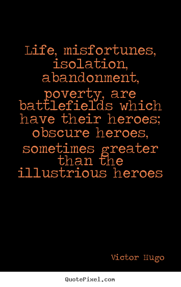 Victor Hugo picture quotes - Life, misfortunes, isolation, abandonment, poverty, are battlefields.. - Life quotes