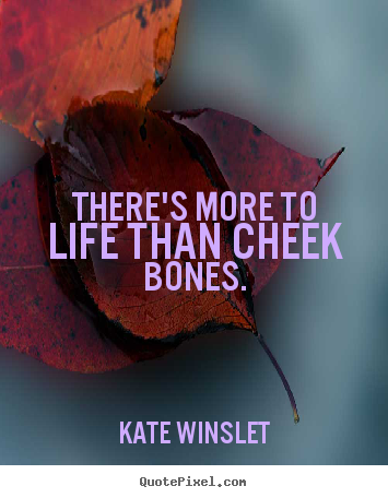 Kate Winslet picture quotes - There's more to life than cheek bones. - Life quotes