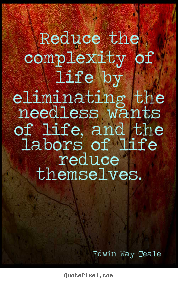 Edwin Way Teale picture quote - Reduce the complexity of life by eliminating.. - Life quotes