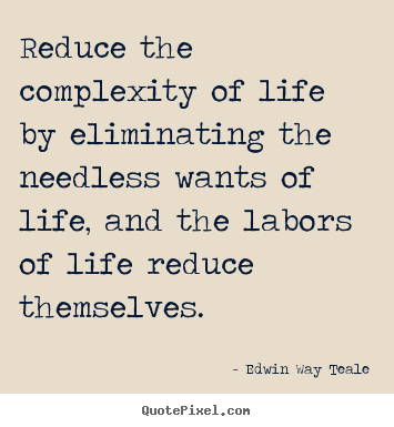 Quote about life - Reduce the complexity of life by eliminating the needless wants..