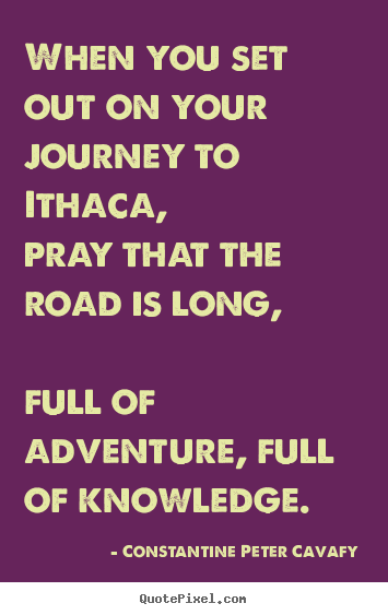 Quotes about life - When you set out on your journey to ithaca, pray that the road is..