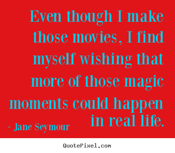 Life quote - Even though i make those movies, i find myself wishing that..