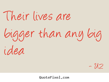 Quote about life - Their lives are bigger than any big idea