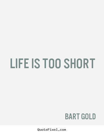 Make picture quote about life - Life is too short