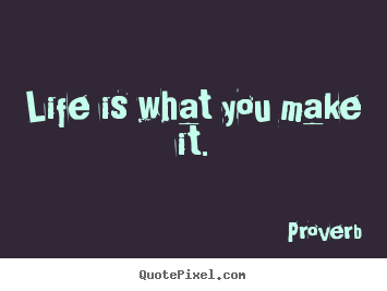Life quote - Life is what you make it.