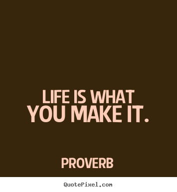 Make custom picture quotes about life - Life is what you make it.