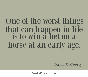 Danny McGoorty picture quotes - One of the worst things that can happen in life is to win a bet on a horse.. - Life quotes