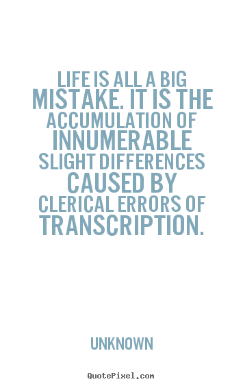Life is all a big mistake. it is the accumulation of innumerable.. Unknown top life quotes